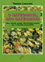 O catechista, mio catechista! Idee, stimoli, spunti, rifornimenti creativi per i catechisti parrocchiali - Lasconi Tonino