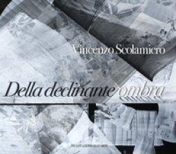 Copertina di 'Vincenzo Scolamiero. Della declinante ombra. Catalogo della mostra (Roma, 8 marzo-9 giugno 2019). Ediz. a colori'