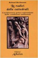 Le radici delle cattedrali. L'architettura gotica espressione delle condizioni ambientali - Bechmann Roland