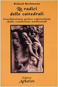 Copertina di 'Le radici delle cattedrali. L'architettura gotica espressione delle condizioni ambientali'