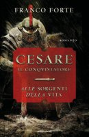 Cesare il conquistatore. Alle sorgenti della vita - Forte Franco