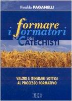 Formare i formatori dei catechisti. Valori e itinerari sottesi al processo formativo - Paganelli Rinaldo