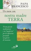 Un mese con nostra madre terra - Francesco (Jorge Mario Bergoglio)