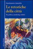 Le retoriche della città. Tra politica, marketing e diritti - Amendola Giandomenico