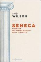 Seneca. Biografia del grande filosofo della classicità - Wilson Emily