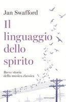 Il linguaggio dello spirito. Breve storia della musica classica - Swafford Jan