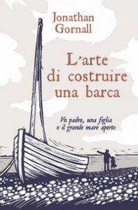 Copertina di 'L' arte di costruire una barca. Un padre, una figlia e il grande mare aperto'