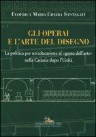 Gli operai e l'arte del disegno. La politica per un'educazione al «gusto dell'arte» nella Catania dopo l'Unità - Santagati Federica Maria Chiara