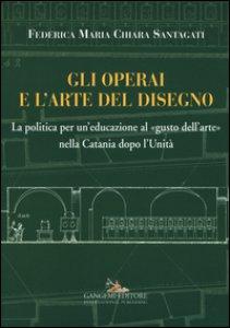 Copertina di 'Gli operai e l'arte del disegno. La politica per un'educazione al «gusto dell'arte» nella Catania dopo l'Unità'