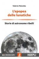L' epopea delle lunatiche. Storie di astronome ribelli - Palumbo Valeria