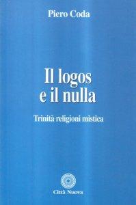 Copertina di 'Il logos e il nulla. Trinità, religioni, mistica'