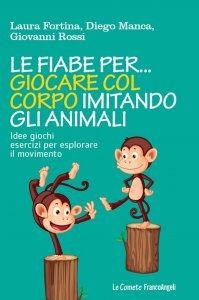 Copertina di 'Le fiabe per... giocare col corpo imitando gli animali. Idee giochi esercizi per esplorare il movimento'