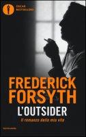 L' outsider. Il romanzo della mia vita - Forsyth Frederick