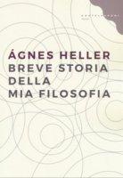 Breve storia della mia filosofia - Ágnes Heller