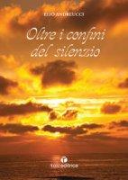 Oltre i confini del silenzio - Elio Andreucci