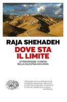 Dove sta il limite. Attraversare i confini della Palestina occupata - Shehadeh Raja