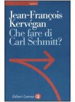 Che fare di Carl Schmitt? - Jean-françois Kervégan