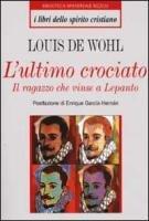 L' ultimo crociato. Il ragazzo che vinse a Lepanto - De Wohl Louis