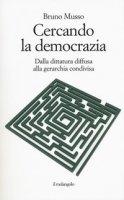 Cercando la democrazia. Dalla dittatura diffusa alla gerarchia condivisa - Musso Bruno