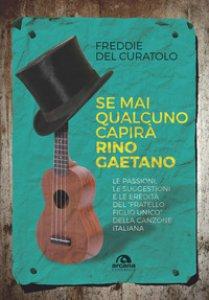 Copertina di 'Se mai qualcuno capirà Rino Gaetano. Le passioni, le suggestioni e le eredità del «fratello figlio unico» della canzone italiana'