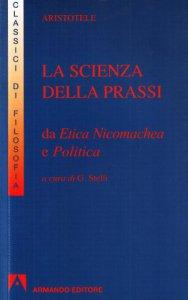Copertina di 'La scienza della prassi. Da etica nicomachea e politica'