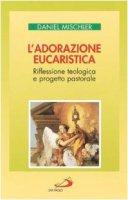 L'adorazione eucaristica. Riflessione teologica e progetto pastorale - Mischler Daniel
