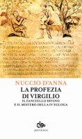 La profezia di Virgilio. Il fanciullo divino e il mistero della IV egogla - D'Anna Nuccio