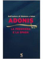 La preghiera e la spada - Adonis