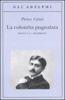 La colomba pugnalata. Proust e la «Recherche» - Citati Pietro