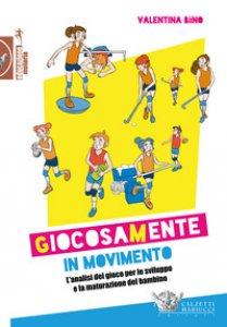 Copertina di 'Giocosamente in movimento. L'analisi del gioco per lo sviluppo e la maturazione del bambino'