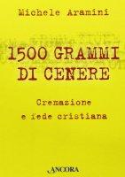 Millecinquecento grammi di cenere. Cremazione e fede cristiana - Aramini Michele