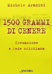Copertina di 'Millecinquecento grammi di cenere. Cremazione e fede cristiana'