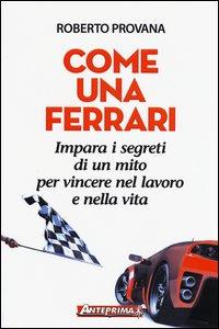 Copertina di 'Come una Ferrari. Impara i segreti di un mito per vincere nel lavoro e nella vita'