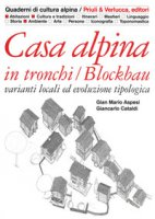 Casa alpina in tronchi/blockbau. Varianti locali ed evoluzione tipologica. Ediz. illustrata - Aspesi G. Mario, Cataldi Giancarlo