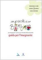 Con gli occhi di un bambino. Accompagnare i piccoli nel mondo della sessualità. Guida per l'insegnante - Carù R., Pinciroli M., Santoro L.