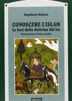 Conoscere l'Islam. Le basi della dottrina Shi'ita - Bellucci Dagoberto