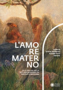 Copertina di 'L' amore materno. Alle origini della pittura moderna da Previati a Boccioni. Catalogo della mostra (Verona, 7 dicembre 2018-10 marzo 2019)'