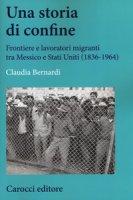 Una storia di confine. Forntiere e lavoratori migranti tra Messico e Stati Uniti (1836-1964) - Bernardi Claudia