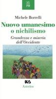 Nuovo umanesimo o nichilismo. Grandezza e miseria dell'Occidente - Borrelli Michele