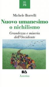Copertina di 'Nuovo umanesimo o nichilismo. Grandezza e miseria dell'Occidente'