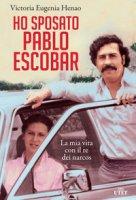 Ho sposato Pablo Escobar. La mia vita con il re dei narcos - Henao Victoria Eugenia