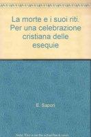 La morte e i suoi riti. Per una celebrazione cristiana delle esequie. Atti della XXXIV Settimana di Studio dell'Associazione Professori di Liturgia - Assisi 2006 - AA. VV.