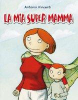 La mia supermamma - Vincenti Antonio