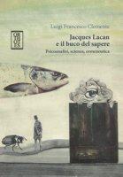 Jacques Lacan e il buco del sapere. Psicoanalisi, scienza, ermeneutica - Clemente Luigi Francesco