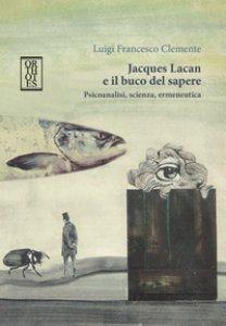 Copertina di 'Jacques Lacan e il buco del sapere. Psicoanalisi, scienza, ermeneutica'