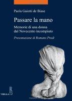 Passare la mano. Memorie di una donna dal Novecento incompiuto - Gaiotti De Biase Paola