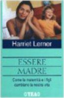 Essere madre. Come la maternità e i figli cambiano la notra vita - Lerner Harriet