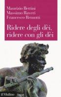 Ridere degli dèi, ridere con gli dèi - Maurizio Bettini, Massimo Raveri