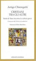 Cristiani tra gli altri. Paolo di Tarso incontra la cultura greca - Chieregatti Arrigo