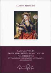Copertina di 'La leggenda di santa Margherita di Antiochia nel Medioevo. La tradizione agiografica, letteraria e iconografica'